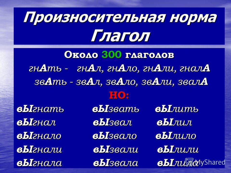 Произносительная норма Глагол Около 300 глаголов гн А ть - гн А л, гн А ло, гн А ли, гнал А зв А ть - зв А л, зв А ло, зв А ли, звал А зв А ть - зв А л, зв А ло, зв А ли, звал АНО: вЫ гнать вЫ звать вЫ лить вЫ гнал вЫ звал вЫ лил вЫ гнало вЫ звало вЫ