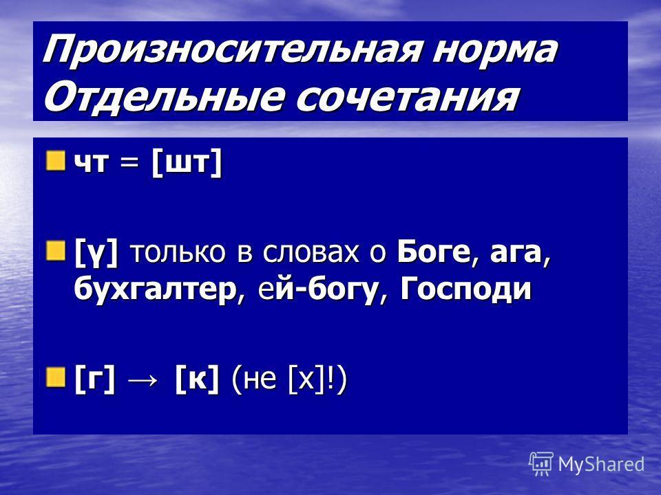 Произносительная норма Отдельные сочетания чт = [шт] [γ] только в словах о Боге, ага, бухгалтер, ей-богу, Господи [г] [к] (не [х]!)