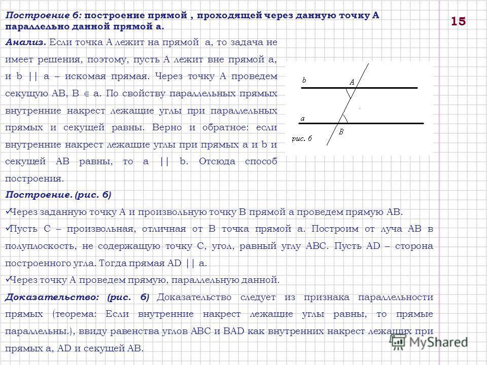 Построение 6: построение прямой, проходящей через данную точку А параллельно данной прямой а. Анализ. Если точка А лежит на прямой a, то задача не имеет решения, поэтому, пусть A лежит вне прямой a, и b || a – искомая прямая. Через точку A проведем с