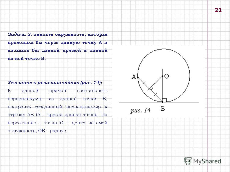 Задача 2. описать окружность, которая проходила бы через данную точку А и касалась бы данной прямой в данной на ней точке В. Указание к решению задачи (рис. 14): К данной прямой восстановить перпендикуляр из данной точки В, построить серединный перпе