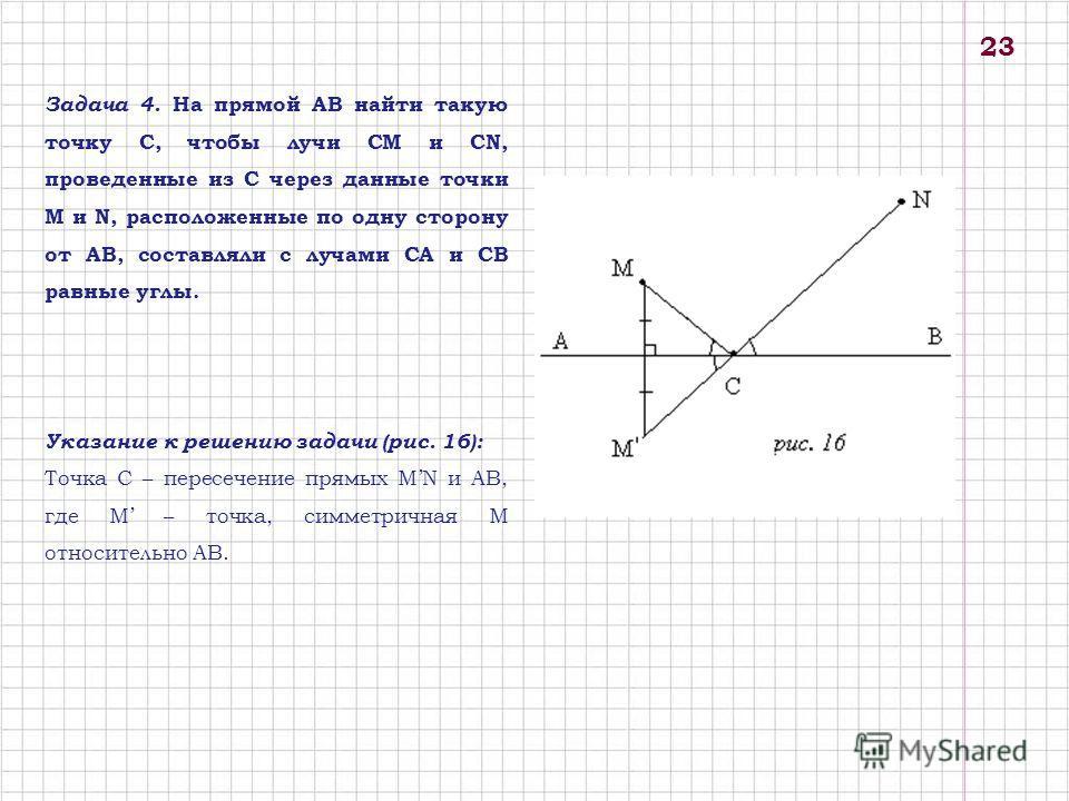 Задача 4. На прямой АВ найти такую точку С, чтобы лучи СМ и СN, проведенные из С через данные точки М и N, расположенные по одну сторону от АВ, составляли с лучами СА и СВ равные углы. Указание к решению задачи (рис. 16): Точка С – пересечение прямых