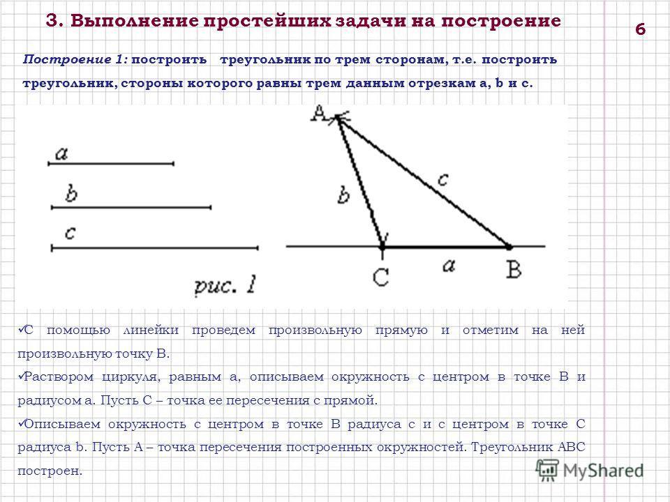 3. Выполнение простейших задачи на построение Построение 1: построить треугольник по трем сторонам, т.е. построить треугольник, стороны которого равны трем данным отрезкам а, b и с. С помощью линейки проведем произвольную прямую и отметим на ней прои