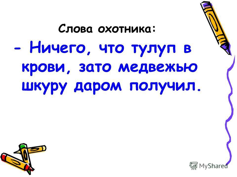 Слова охотника: - Ничего, что тулуп в крови, зато медвежью шкуру даром получил.
