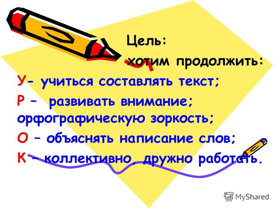 Цель: хотим продолжить: У- учиться составлять текст; Р – развивать внимание; орфографическую зоркость; О – объяснять написание слов; К – коллективно, дружно работать.