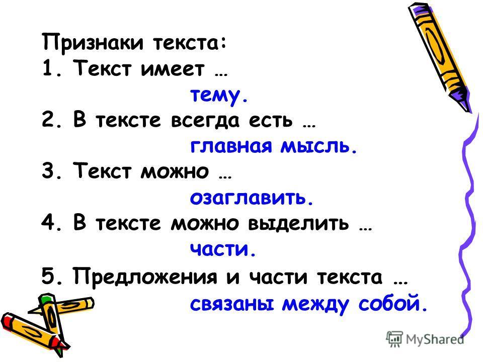 Признаки текста: 1. Текст имеет … тему. 2. В тексте всегда есть … главная мысль. 3. Текст можно … озаглавить. 4. В тексте можно выделить … части. 5. Предложения и части текста … связаны между собой.