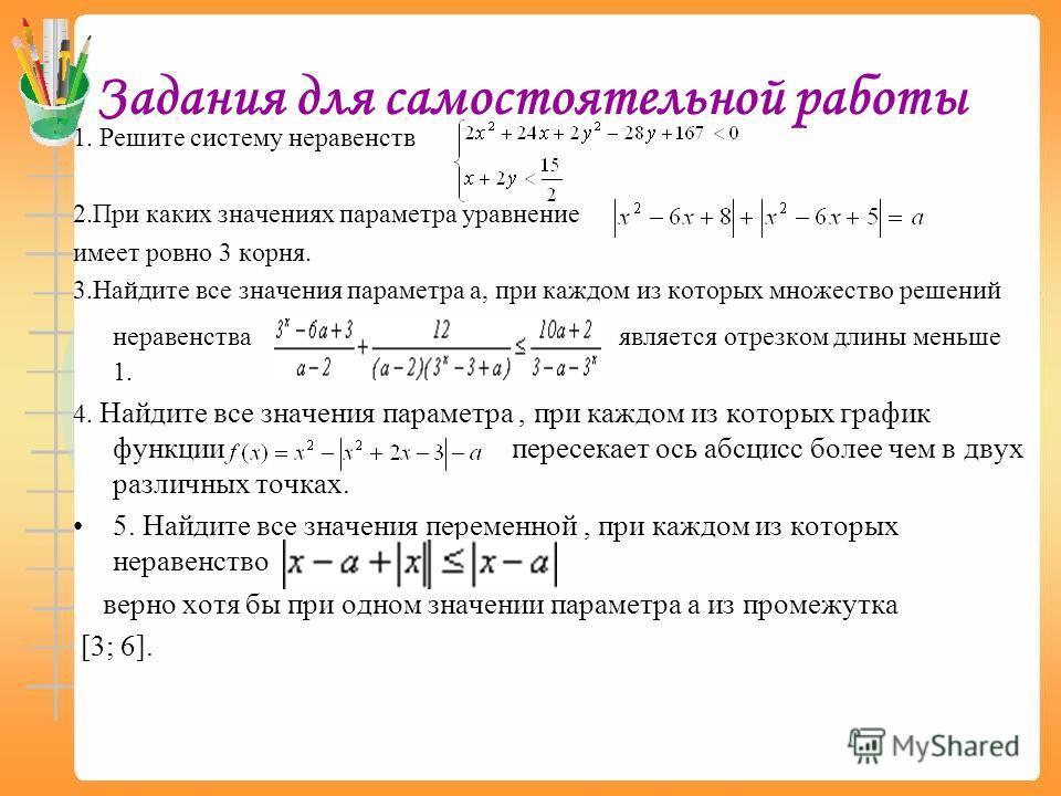 Задания для самостоятельной работы 1. Решите систему неравенств 2.При каких значениях параметра уравнение имеет ровно 3 корня. 3.Найдите все значения параметра а, при каждом из которых множество решений неравенства является отрезком длины меньше 1. 4