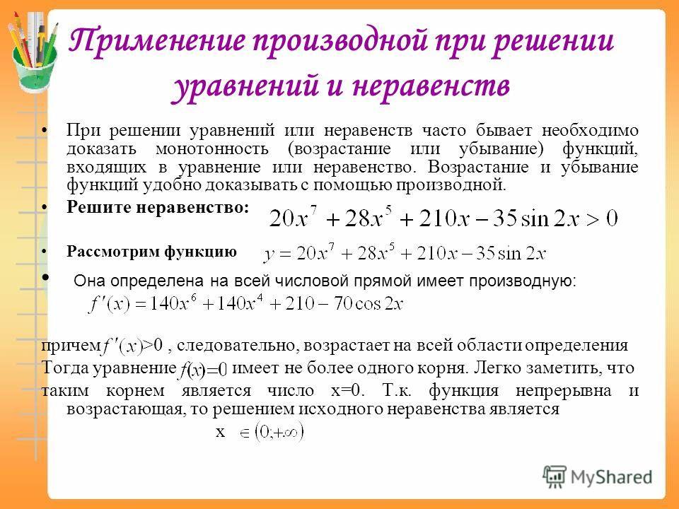 Применение производной при решении уравнений и неравенств При решении уравнений или неравенств часто бывает необходимо доказать монотонность (возрастание или убывание) функций, входящих в уравнение или неравенство. Возрастание и убывание функций удоб