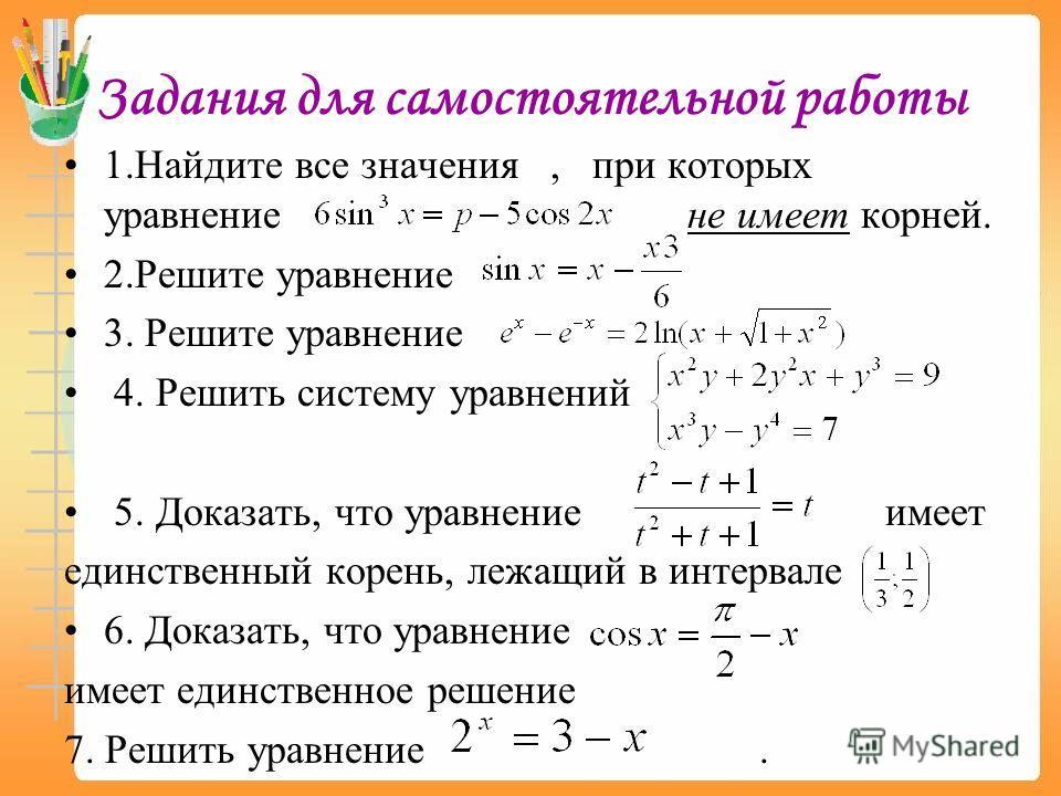 Задания для самостоятельной работы 1.Найдите все значения, при которых уравнение не имеет корней. 2.Решите уравнение 3. Решите уравнение 4. Решить систему уравнений 5. Доказать, что уравнение имеет единственный корень, лежащий в интервале 6. Доказать