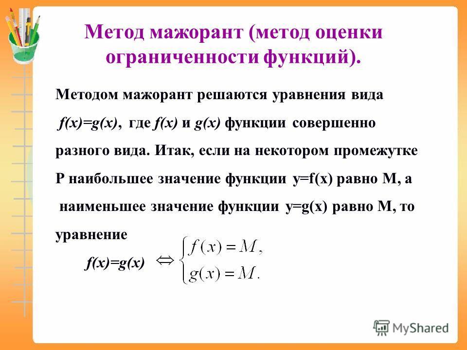 Метод мажорант (метод оценки ограниченности функций). Методом мажорант решаются уравнения вида f(x)=g(x), где f(x) и g(x) функции совершенно разного вида. Итак, если на некотором промежутке Р наибольшее значение функции y=f(x) равно M, а наименьшее з