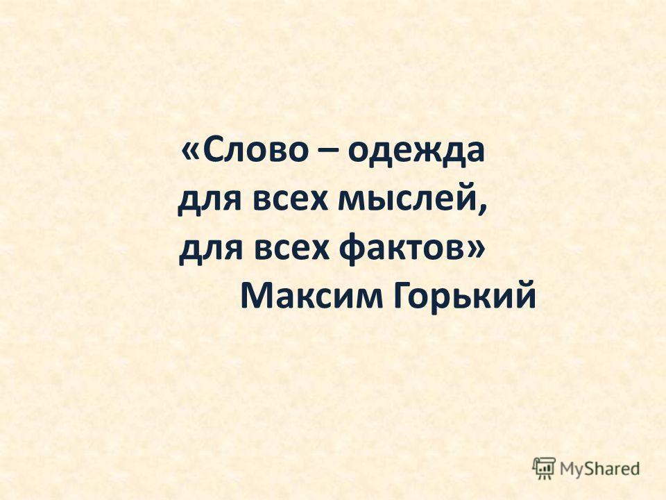 «Слово – одежда для всех мыслей, для всех фактов» Максим Горький