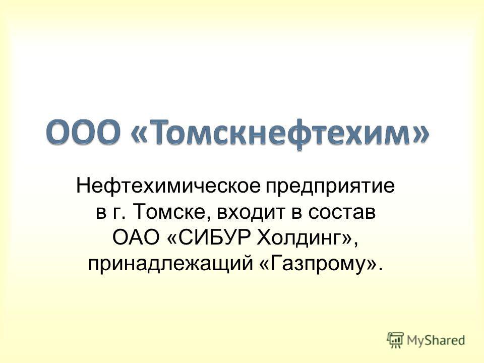 Нефтехимическое предприятие в г. Томске, входит в состав ОАО «СИБУР Холдинг», принадлежащий «Газпрому».
