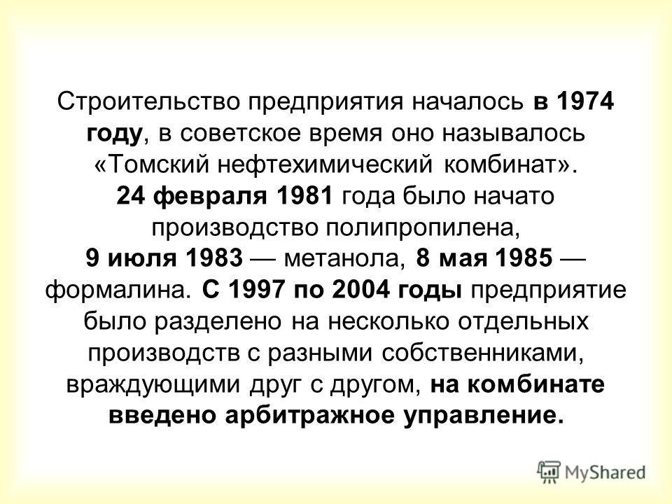 Строительство предприятия началось в 1974 году, в советское время оно называлось «Томский нефтехимический комбинат». 24 февраля 1981 года было начато производство полипропилена, 9 июля 1983 метанола, 8 мая 1985 формалина. C 1997 по 2004 годы предприя