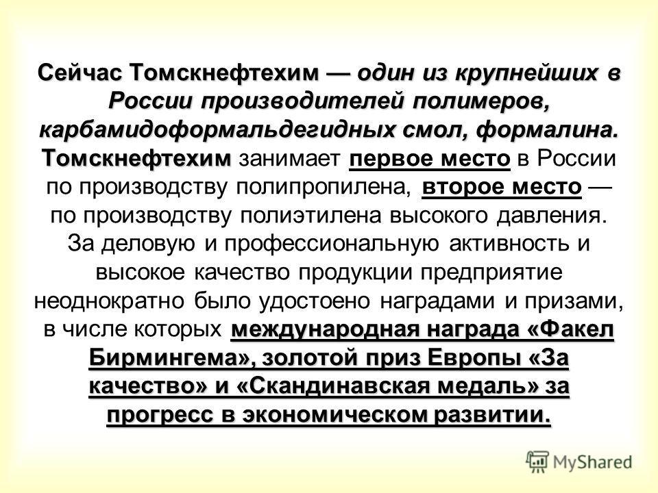 Сейчас Томскнефтехим один из крупнейших в России производителей полимеров, карбамидоформальдегидных смол, формалина. Томскнефтехим международная награда «Факел Бирмингема», золотой приз Европы «За качество» и «Скандинавская медаль» за прогресс в экон