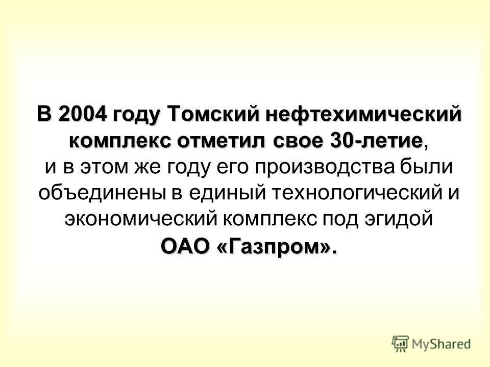В 2004 году Томский нефтехимический комплекс отметил свое 30-летие ОАО «Газпром». В 2004 году Томский нефтехимический комплекс отметил свое 30-летие, и в этом же году его производства были объединены в единый технологический и экономический комплекс