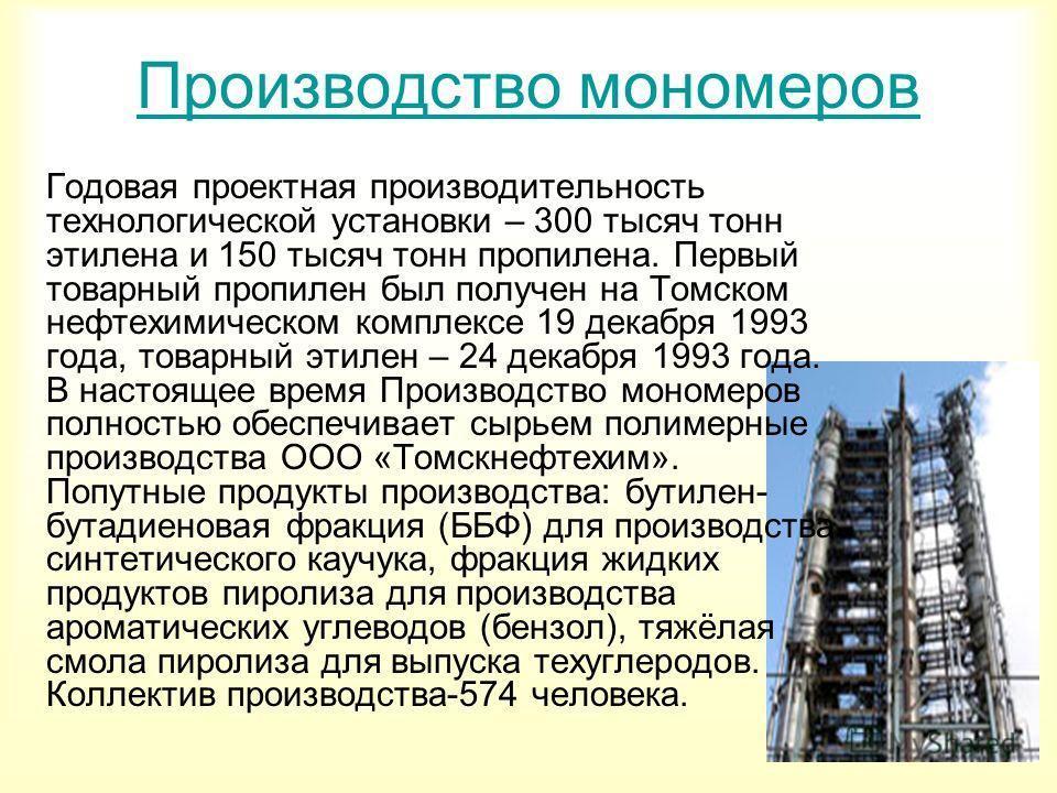 Производство мономеров Годовая проектная производительность технологической установки – 300 тысяч тонн этилена и 150 тысяч тонн пропилена. Первый товарный пропилен был получен на Томском нефтехимическом комплексе 19 декабря 1993 года, товарный этилен