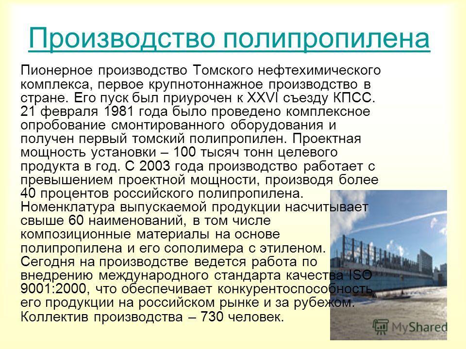Производство полипропилена Пионерное производство Томского нефтехимического комплекса, первое крупнотоннажное производство в стране. Его пуск был приурочен к XXVI съезду КПСС. 21 февраля 1981 года было проведено комплексное опробование смонтированног