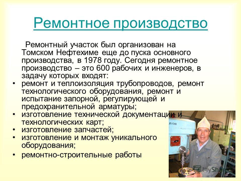 Ремонтное производство Ремонтный участок был организован на Томском Нефтехиме еще до пуска основного производства, в 1978 году. Сегодня ремонтное производство – это 600 рабочих и инженеров, в задачу которых входят: ремонт и теплоизоляция трубопроводо