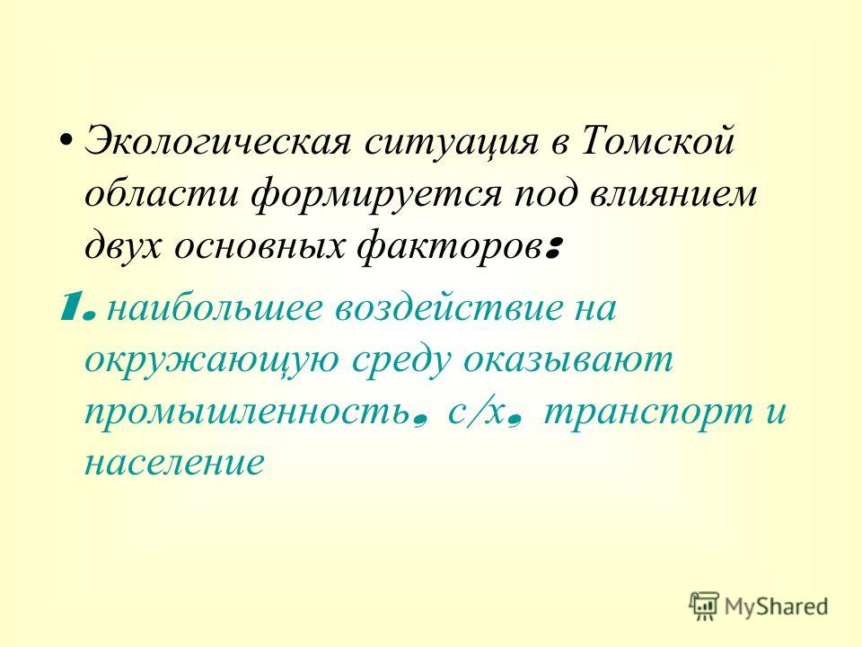 Экологическая ситуация в Томской области формируется под влиянием двух основных факторов : 1. наибольшее воздействие на окружающую среду оказывают промышленность, с / х, транспорт и население