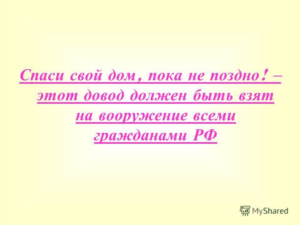 Спаси свой дом, пока не поздно ! – этот довод должен быть взят на вооружение всеми гражданами РФ