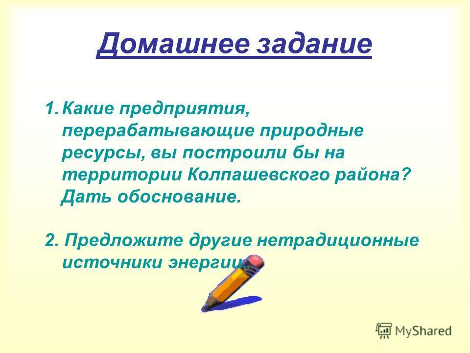 Домашнее задание 1.Какие предприятия, перерабатывающие природные ресурсы, вы построили бы на территории Колпашевского района? Дать обоснование. 2. Предложите другие нетрадиционные источники энергии.