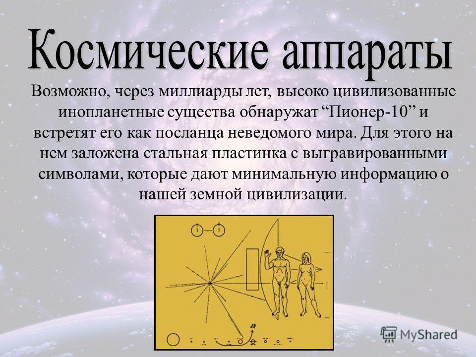 Возможно, через миллиарды лет, высоко цивилизованные инопланетные существа обнаружат Пионер-10 и встретят его как посланца неведомого мира. Для этого на нем заложена стальная пластинка с выгравированными символами, которые дают минимальную информацию