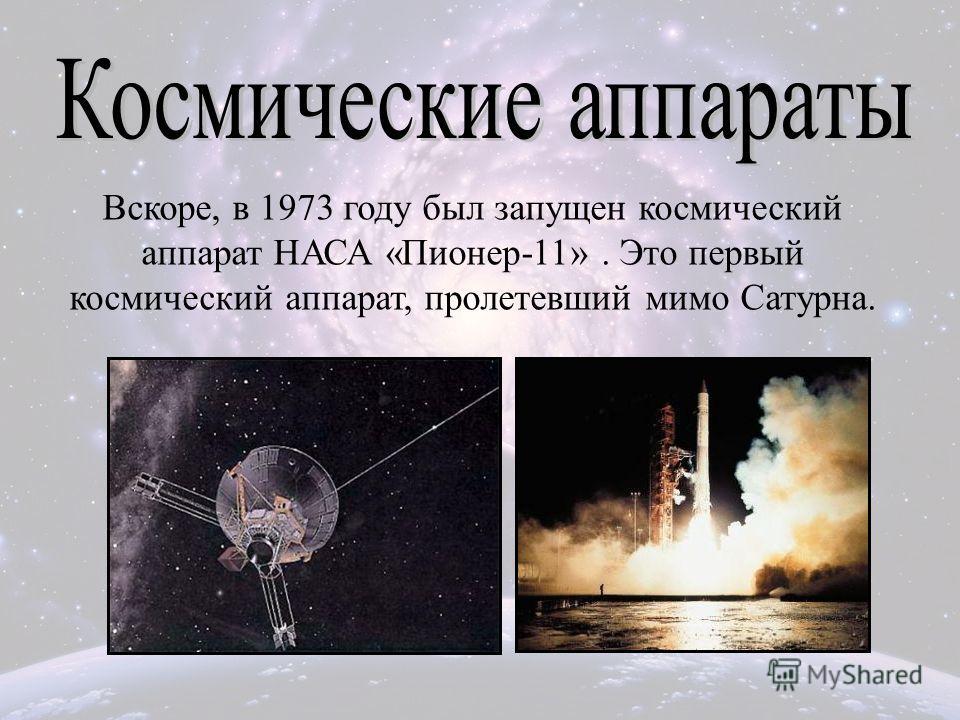 Вскоре, в 1973 году был запущен космический аппарат НАСА «Пионер-11». Это первый космический аппарат, пролетевший мимо Сатурна.