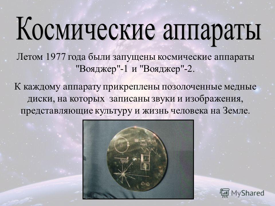 Летом 1977 года были запущены космические аппараты Вояджер-1 и Вояджер-2. К каждому аппарату прикреплены позолоченные медные диски, на которых записаны звуки и изображения, представляющие культуру и жизнь человека на Земле.