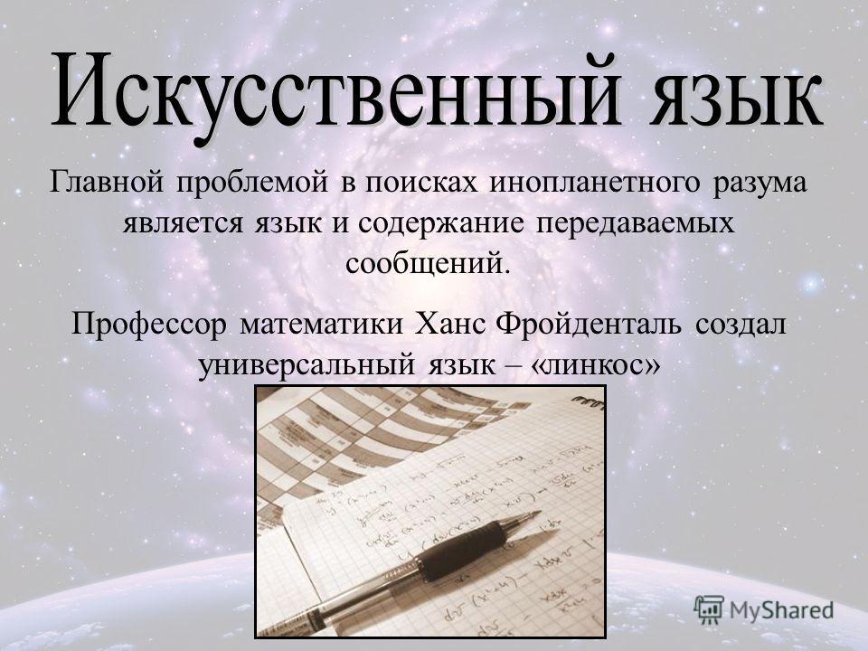 Главной проблемой в поисках инопланетного разума является язык и содержание передаваемых сообщений. Профессор математики Ханс Фройденталь создал универсальный язык – «линкос»