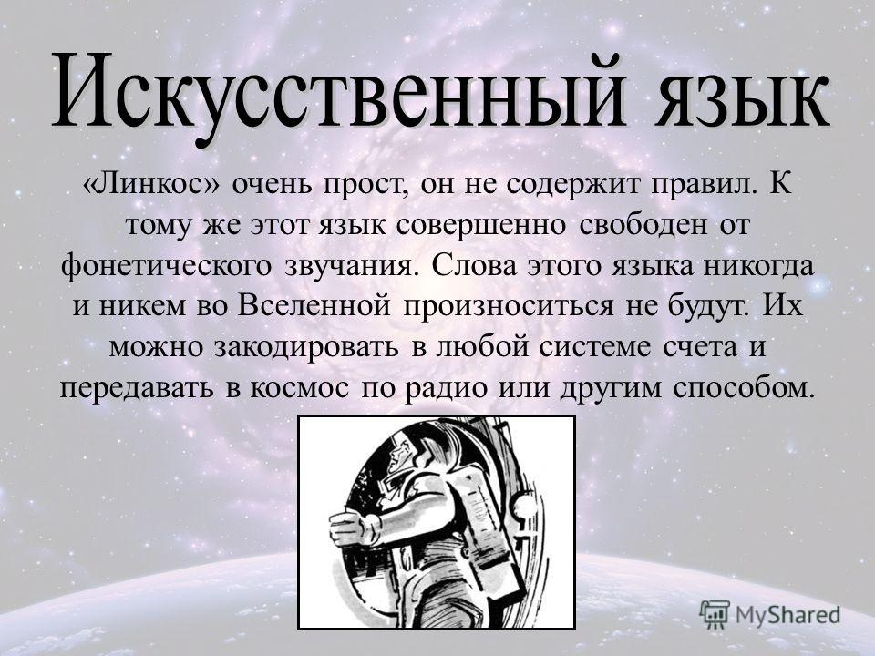 «Линкос» очень прост, он не содержит правил. К тому же этот язык совершенно свободен от фонетического звучания. Слова этого языка никогда и никем во Вселенной произноситься не будут. Их можно закодировать в любой системе счета и передавать в космос п