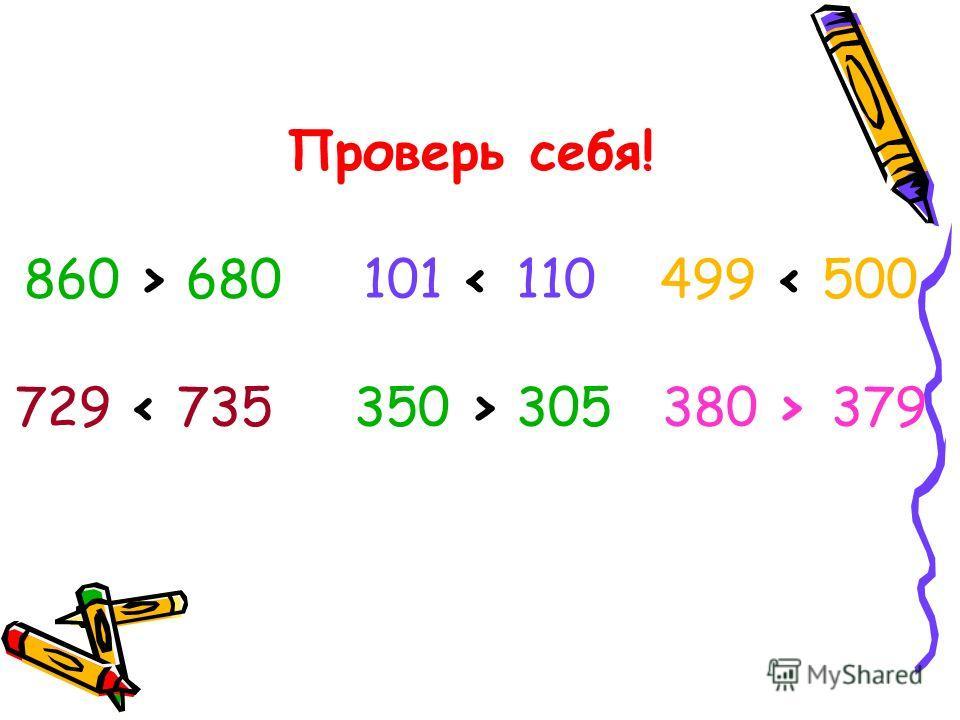 Проверь себя! 860 > 680 101 305 380 > 379