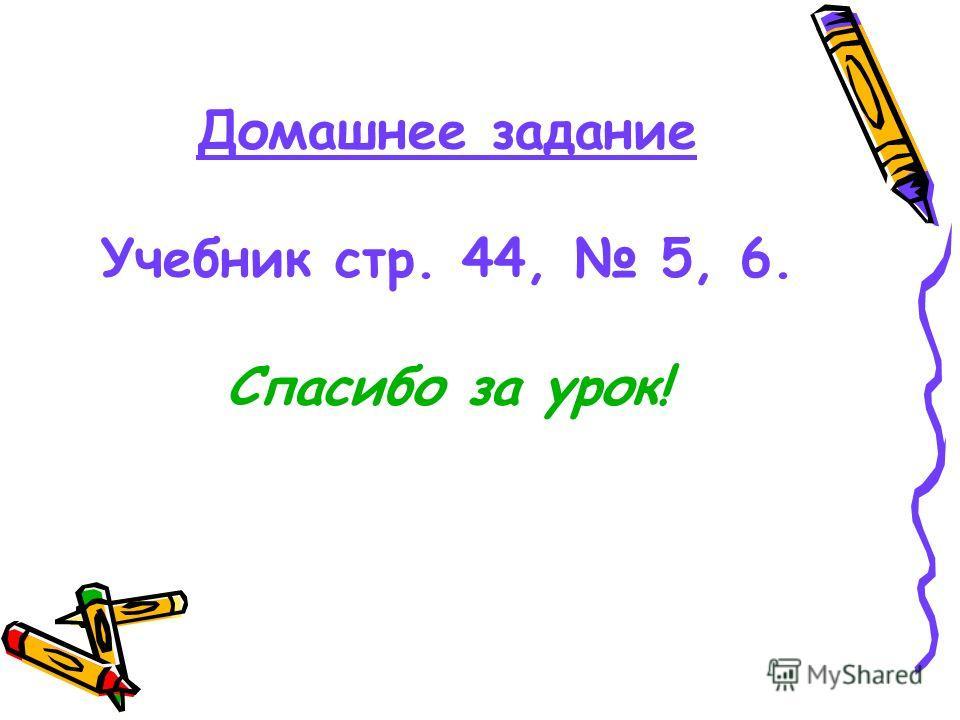 Домашнее задание Учебник стр. 44, 5, 6. Спасибо за урок!