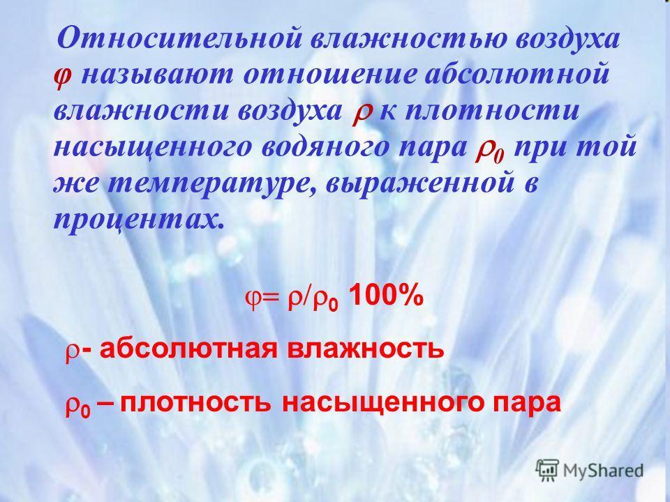 0 100% - абсолютная влажность 0 – плотность насыщенного пара Относительной влажностью воздуха φ называют отношение абсолютной влажности воздуха к плотности насыщенного водяного пара 0 при той же температуре, выраженной в процентах.