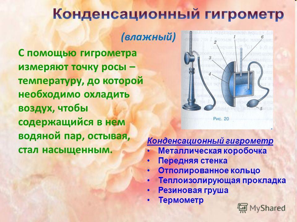 (влажный) C помощью гигрометра измеряют точку росы – температуру, до которой необходимо охладить воздух, чтобы содержащийся в нем водяной пар, остывая, стал насыщенным. Конденсационный гигрометр Металлическая коробочка Передняя стенка Отполированное