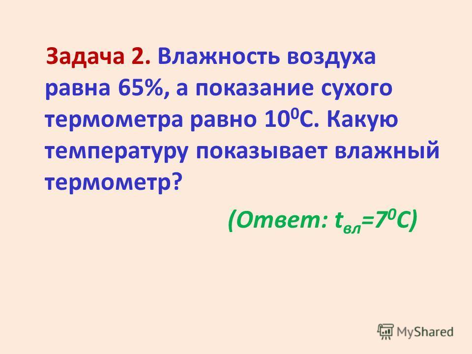 Задача 2. Влажность воздуха равна 65%, а показание сухого термометра равно 10 0 С. Какую температуру показывает влажный термометр? (Ответ: t вл =7 0 С)