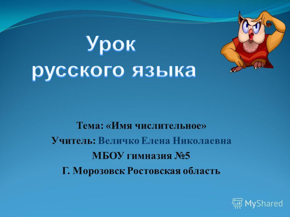 Тема: «Имя числительное» Учитель: Величко Елена Николаевна МБОУ гимназия 5 Г. Морозовск Ростовская область