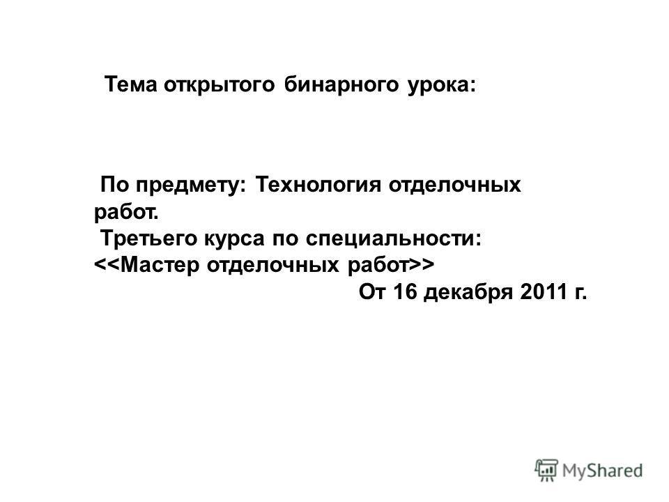 Тема открытого бинарного урока: По предмету: Технология отделочных работ. Третьего курса по специальности: > От 16 декабря 2011 г.