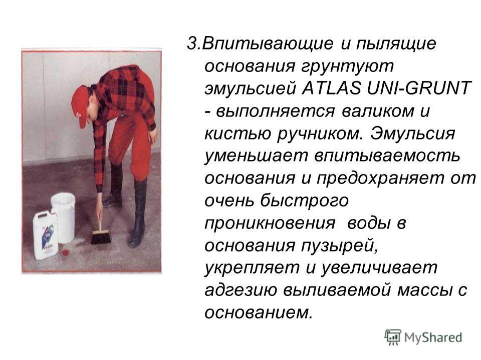 3.Впитывающие и пылящие основания грунтуют эмульсией ATLAS UNI-GRUNT - выполняется валиком и кистью ручником. Эмульсия уменьшает впитываемость основания и предохраняет от очень быстрого проникновения воды в основания пузырей, укрепляет и увеличивает