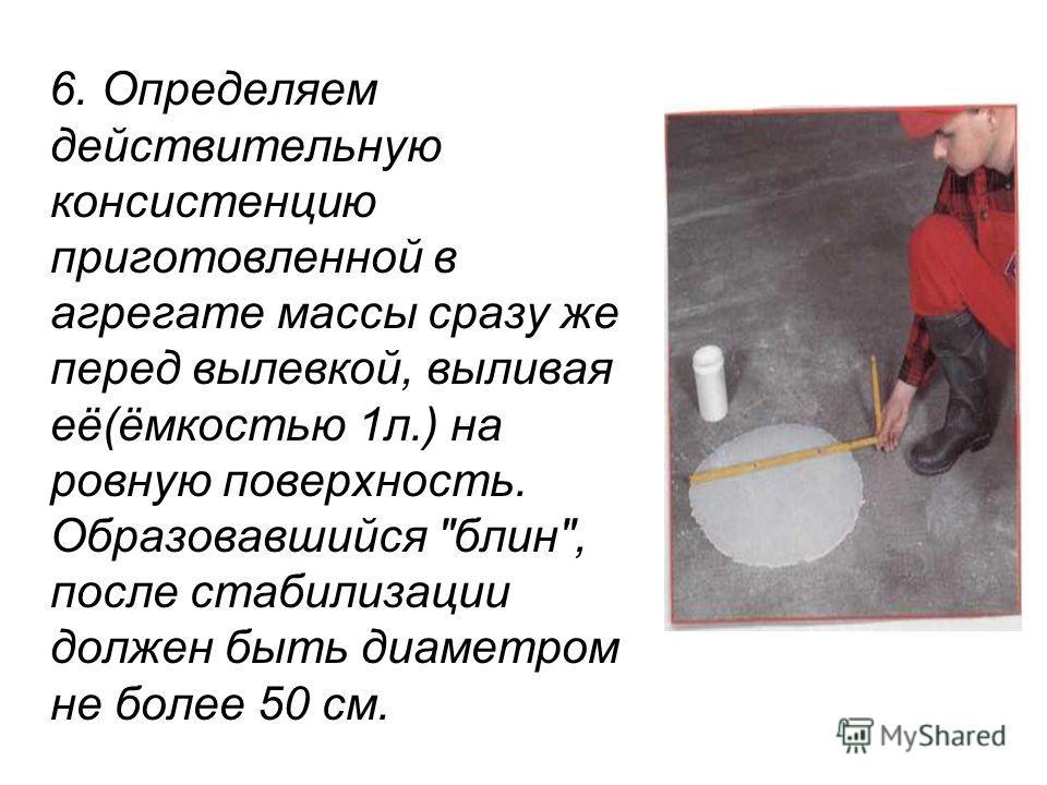 6. Определяем действительную консистенцию приготовленной в агрегате массы сразу же перед вылевкой, выливая её(ёмкостью 1л.) на ровную поверхность. Образовавшийся блин, после стабилизации должен быть диаметром не более 50 см.