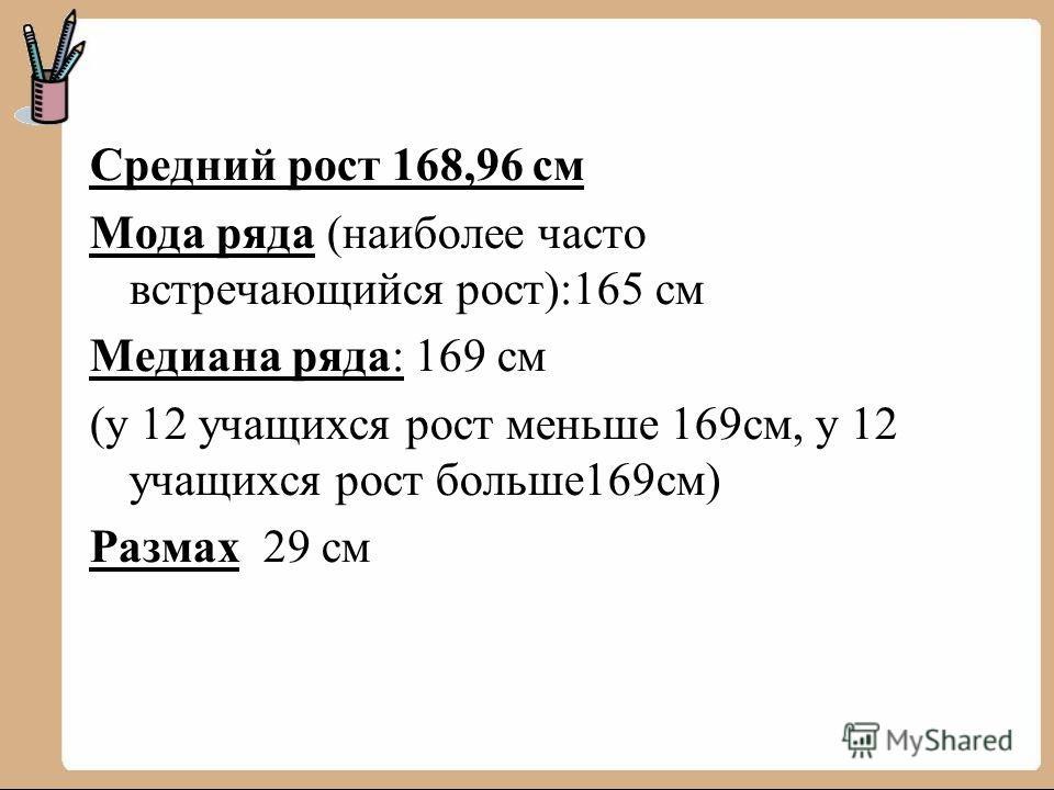 Средний рост 168,96 см Мода ряда (наиболее часто встречающийся рост):165 см Медиана ряда: 169 см (у 12 учащихся рост меньше 169см, у 12 учащихся рост больше169см) Размах 29 см