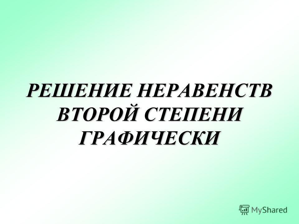 РЕШЕНИЕ НЕРАВЕНСТВ ВТОРОЙ СТЕПЕНИ ГРАФИЧЕСКИ