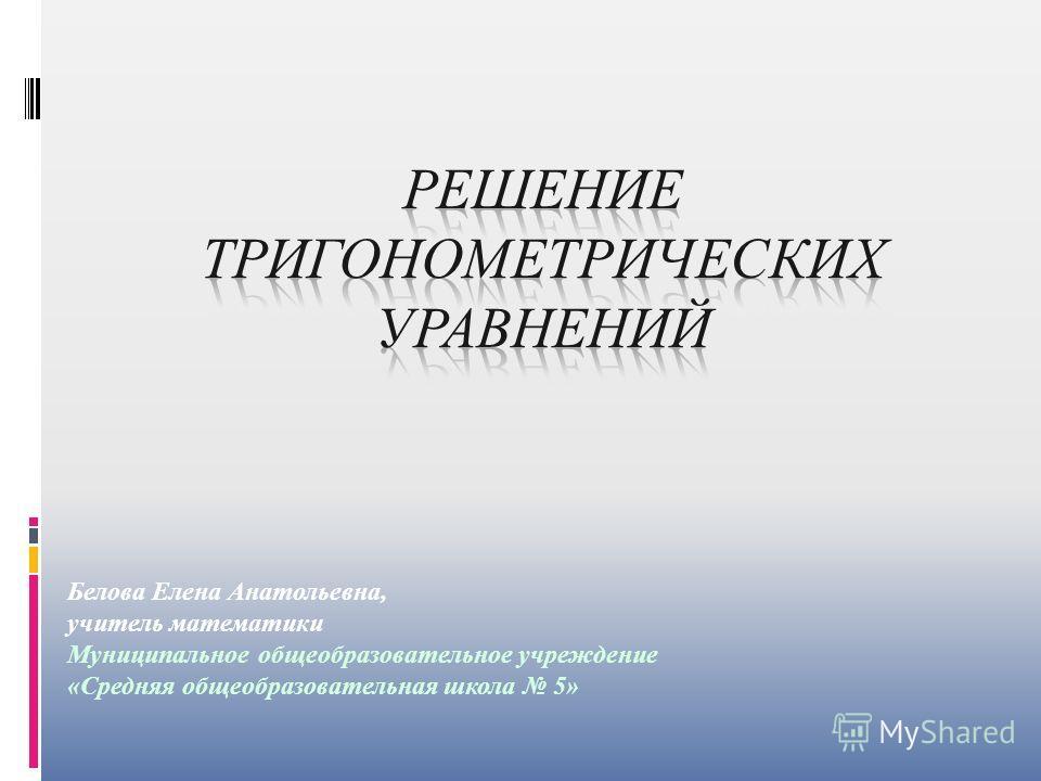 Белова Елена Анатольевна, учитель математики Муниципальное общеобразовательное учреждение «Средняя общеобразовательная школа 5»