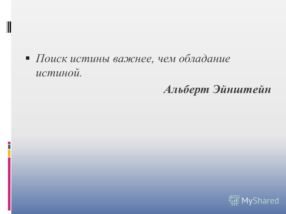 Поиск истины важнее, чем обладание истиной. Альберт Эйнштейн