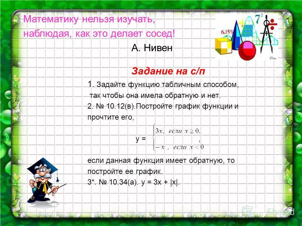 Задание на с/п 1. Задайте функцию табличным способом, так чтобы она имела обратную и нет. 2. 10.12(в).Постройте график функции и прочтите его, у =, если данная функция имеет обратную, то постройте ее график. 3*. 10.34(а). y = 3x + |x|. Математику нел