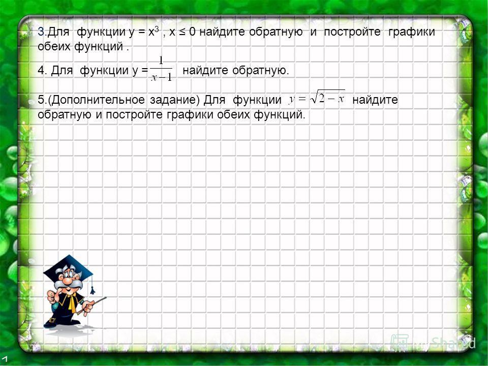 3.Для функции у = х 3, х 0 найдите обратную и постройте графики обеих функций. 4. Для функции у = найдите обратную. 5.(Дополнительное задание) Для функции найдите обратную и постройте графики обеих функций.