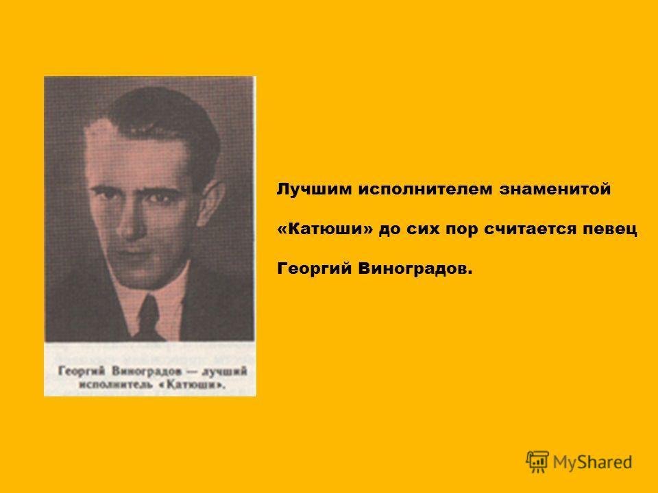 Лучшим исполнителем знаменитой «Катюши» до сих пор считается певец Георгий Виноградов.