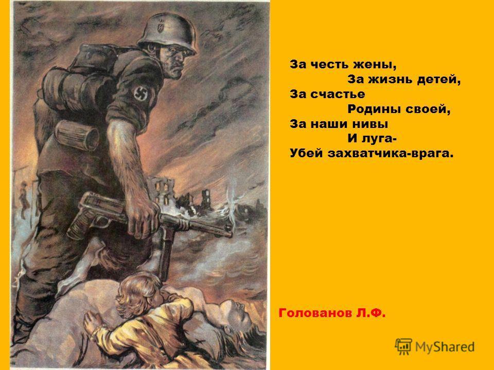 За честь жены, За жизнь детей, За счастье Родины своей, За наши нивы И луга- Убей захватчика-врага. Голованов Л.Ф.