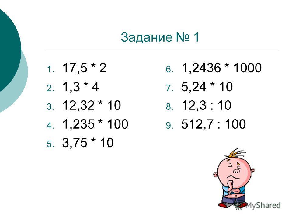 Задание 1 1. 17,5 * 2 2. 1,3 * 4 3. 12,32 * 10 4. 1,235 * 100 5. 3,75 * 10 6. 1,2436 * 1000 7. 5,24 * 10 8. 12,3 : 10 9. 512,7 : 100