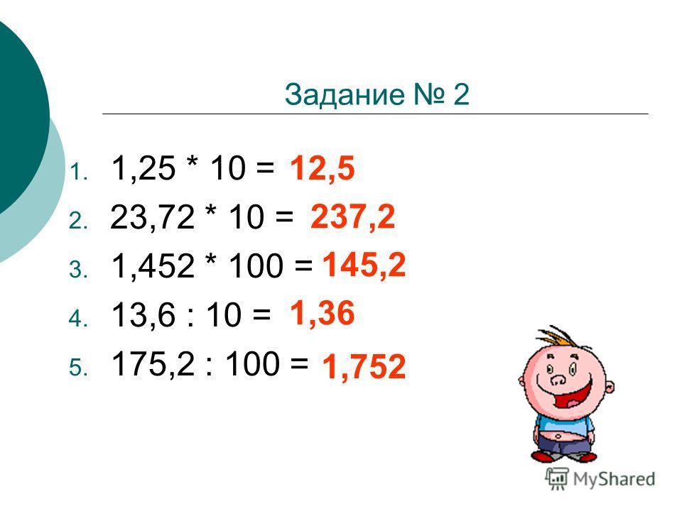 Задание 2 1. 1,25 * 10 = 2. 23,72 * 10 = 3. 1,452 * 100 = 4. 13,6 : 10 = 5. 175,2 : 100 = 12,5 237,2 145,2 1,36 1,752