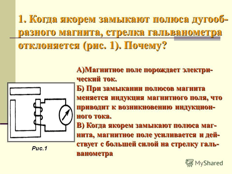 А)Магнитное поле порождает электри- ческий ток. Б) При замыкании полюсов магнита меняется индукция магнитного поля, что приводит к возникновению индукцион- ного тока. В) Когда якорем замыкают полюса маг- нита, магнитное поле усиливается и дей- ствует