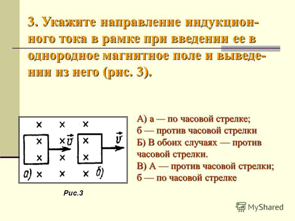 3. Укажите направление индукцион- ного тока в рамке при введении ее в однородное магнитное поле и выведе- нии из него (рис. 3). А) а по часовой стрелке; б против часовой стрелки Б) В обоих случаях против часовой стрелки. В) А против часовой стрелки;